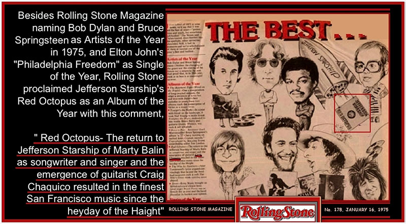 Rolling Stone Best Of 1975 proclaimed Jefferson Starship's Red Octupus as an Album of the Year - The return to Jefferson Starship of Marty Balin as songwriter and singer and the emergence of guitarist Craig Chaquico resulted in the finest San Francisco music since the heyday of the Haight